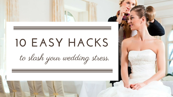 Slash Your Wedding Stress With These 10 Easy Hacks
